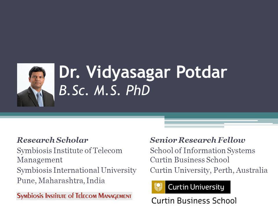 Dr. Vidyasagar Potdar B.Sc. M.S. PhD Research Scholar Symbiosis Institute of Telecom Management Symbiosis International University Pune, Maharashtra,