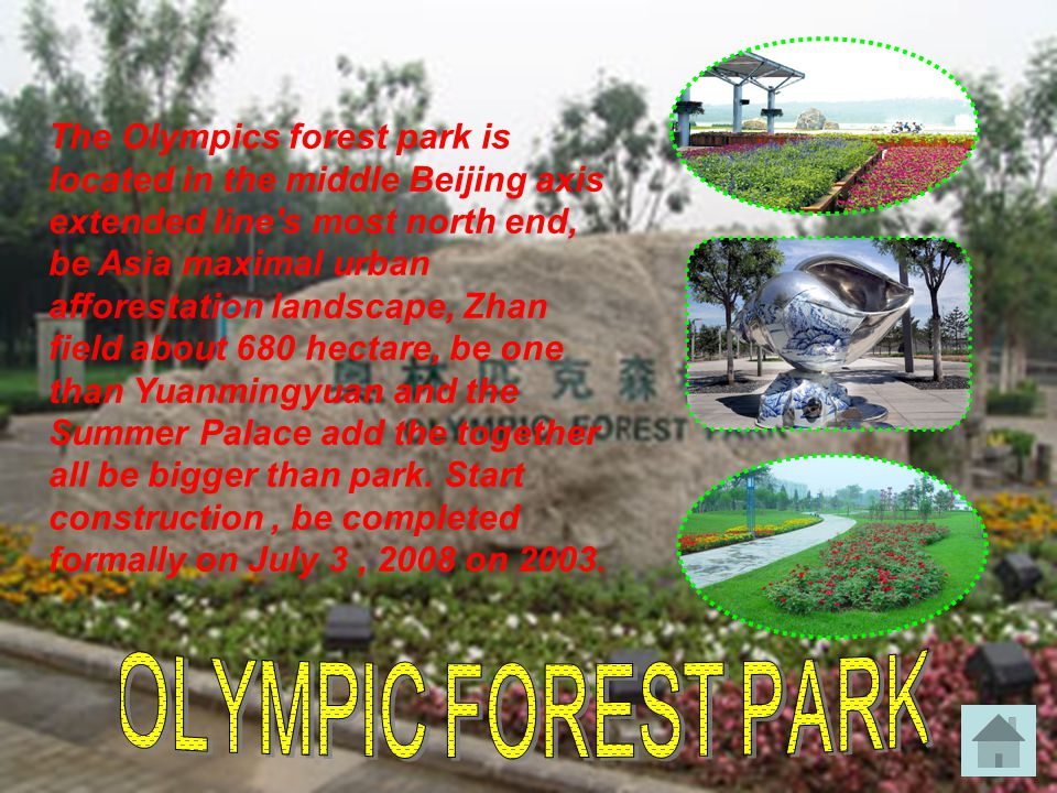 The Olympics forest park is located in the middle Beijing axis extended line s most north end, be Asia maximal urban afforestation landscape, Zhan field about 680 hectare, be one than Yuanmingyuan and the Summer Palace add the together all be bigger than park.