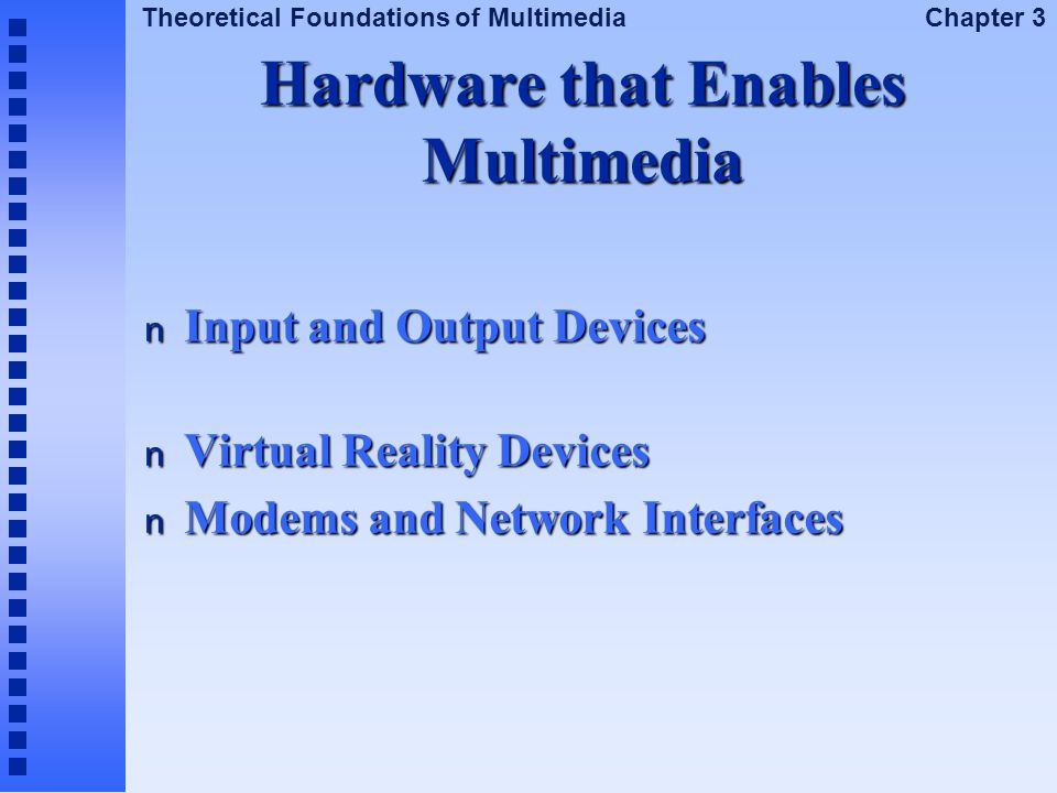 Theoretical Foundations of Multimedia Chapter 3 Hardware that Enables Multimedia n Input and Output Devices n Virtual Reality Devices n Modems and Net