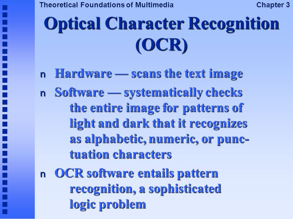 Theoretical Foundations of Multimedia Chapter 3 Optical Character Recognition (OCR) n Hardware — scans the text image n Software — systematically chec