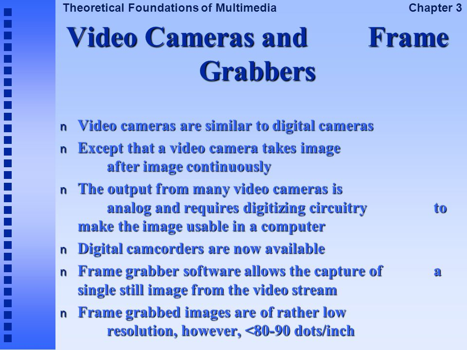 Theoretical Foundations of Multimedia Chapter 3 Video Cameras and Frame Grabbers n Video cameras are similar to digital cameras n Except that a video
