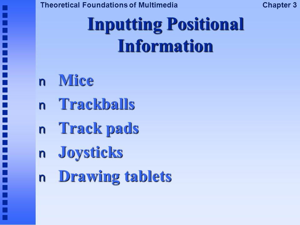 Theoretical Foundations of Multimedia Chapter 3 Inputting Positional Information n Mice n Trackballs n Track pads n Joysticks n Drawing tablets