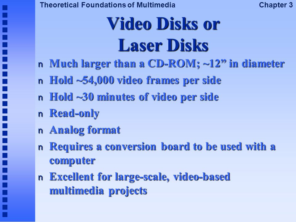 """Theoretical Foundations of Multimedia Chapter 3 Video Disks or Laser Disks n Much larger than a CD-ROM; ~12"""" in diameter n Hold ~54,000 video frames p"""