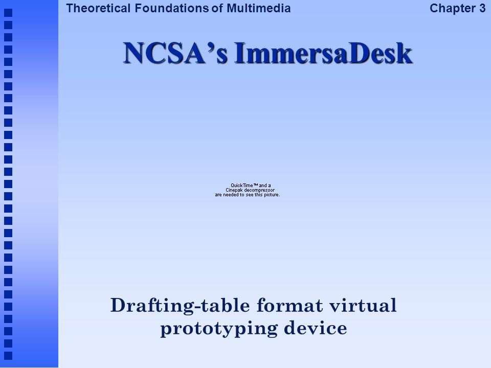 Theoretical Foundations of Multimedia Chapter 3 NCSA's ImmersaDesk Drafting-table format virtual prototyping device