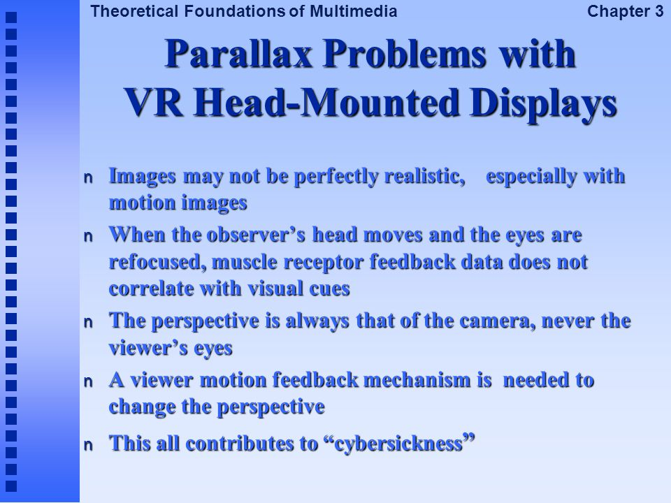 Theoretical Foundations of Multimedia Chapter 3 Parallax Problems with VR Head-Mounted Displays n Images may not be perfectly realistic, especially wi