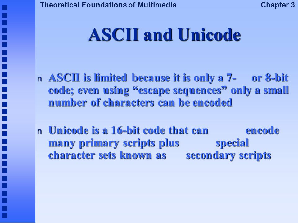 """Theoretical Foundations of Multimedia Chapter 3 ASCII and Unicode n ASCII is limited because it is only a 7- or 8-bit code; even using """"escape sequenc"""