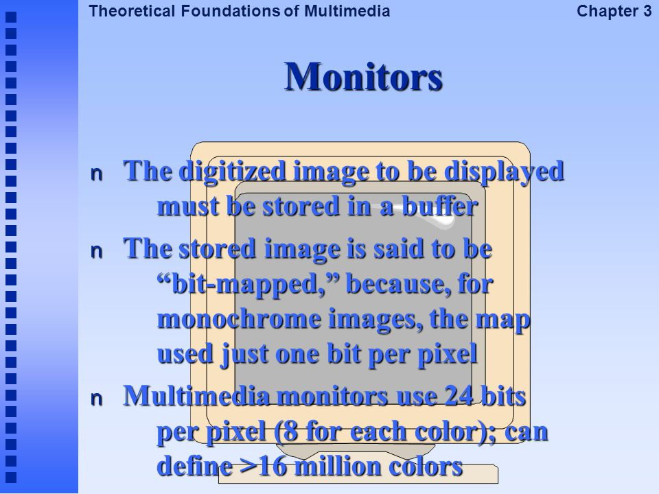 Theoretical Foundations of Multimedia Chapter 3 Monitors n The digitized image to be displayed must be stored in a buffer n The stored image is said t