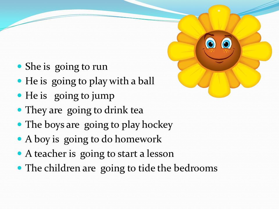 She is going to run He is going to play with a ball He is going to jump They are going to drink tea The boys are going to play hockey A boy is going to do homework A teacher is going to start a lesson The children are going to tide the bedrooms