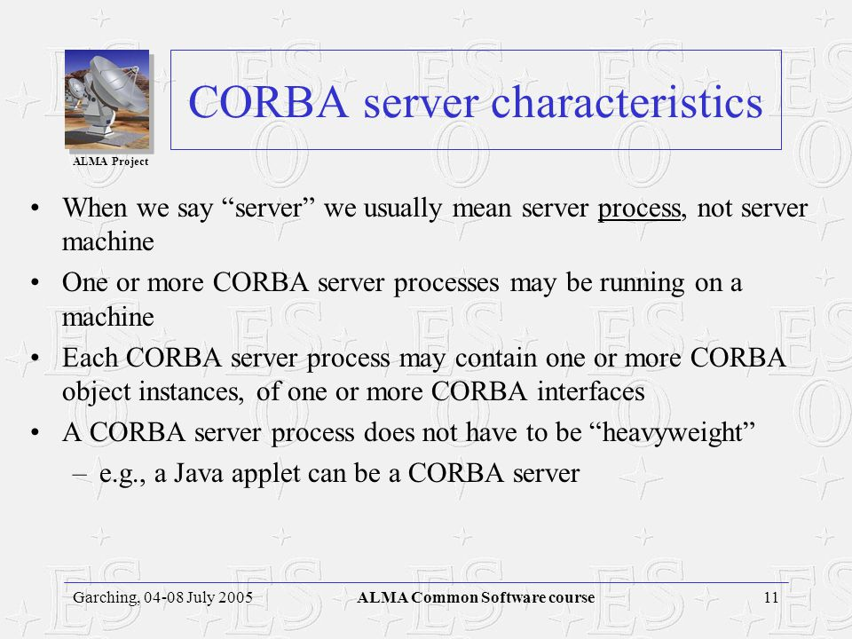 ALMA Project 10Garching, 04-08 July 2005ALMA Common Software course CORBA object characteristics CORBA objects have identity –A CORBA server can contain multiple instances of multiple interfaces –An IOR uniquely identifies one object instance CORBA object references can be persistent –Some CORBA objects are transient, short-lived and used by only one client –But CORBA objects can be shared and long-lived business rules and policies decide when to destroy an object IORs can outlive client and even server process life spans CORBA objects can be relocated –The fixed object key of an object reference does not include the object's location –CORBA objects may be relocated at admin time or runtime –ORB implementations may support the relocation transparently CORBA supports replicated objects –IORs with the same object key but different locations are considered replicas
