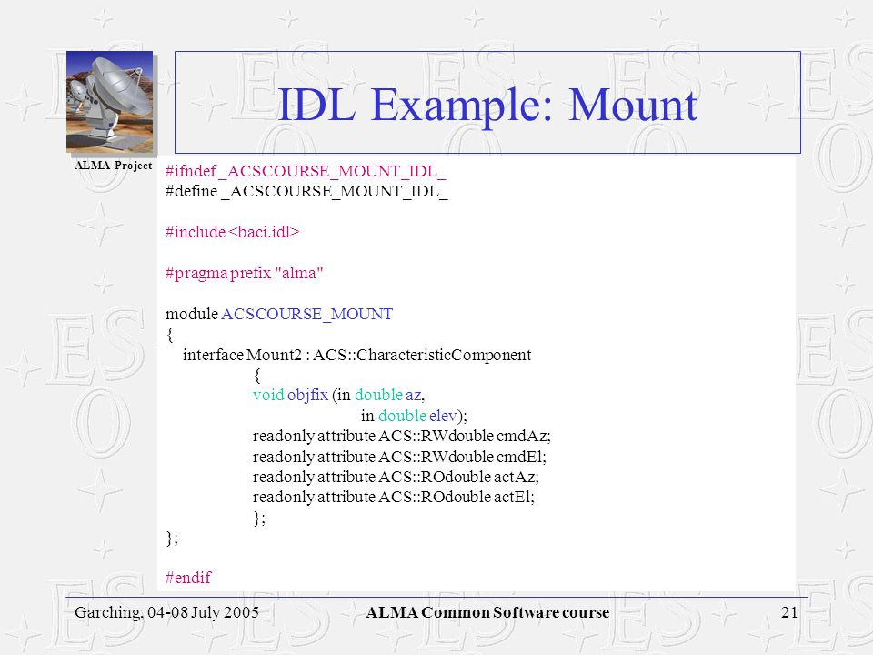 ALMA Project Garching, 04-08 July 2005ALMA Common Software course CORBA Development Process Using IDL IDLDefinition IDLCompiler Stub Source Skeleton Source Client Implementation Client Program Source Object Implementation Object Implementation Source Java or C++ Compiler Client Program Java or C++ Compiler Object Implementation