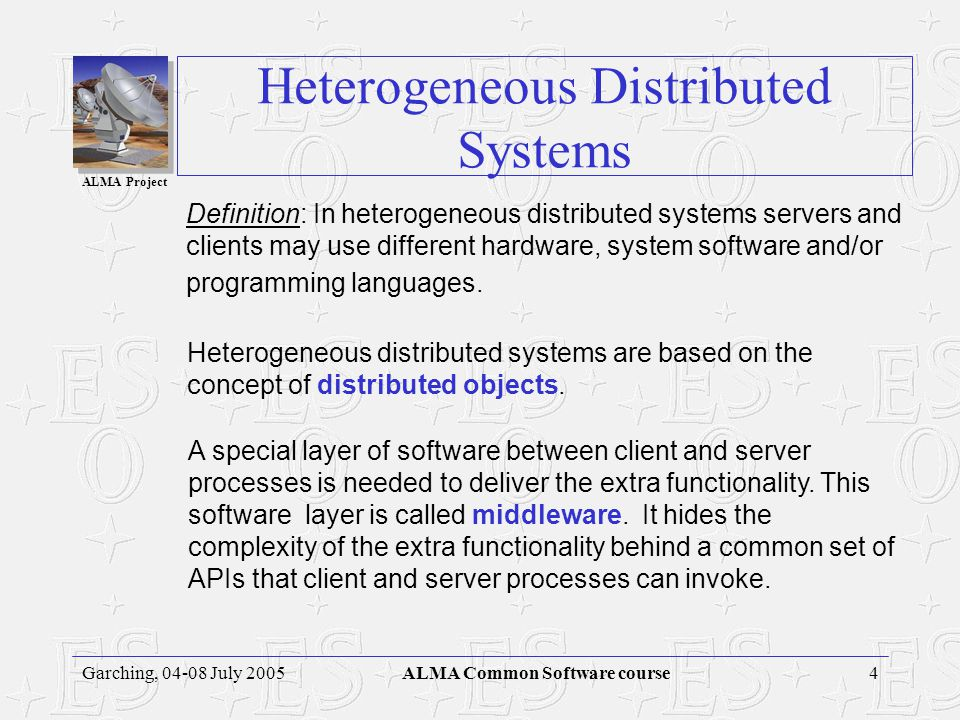 ALMA Project 4Garching, 04-08 July 2005ALMA Common Software course Heterogeneous Distributed Systems Definition: In heterogeneous distributed systems servers and clients may use different hardware, system software and/or programming languages.
