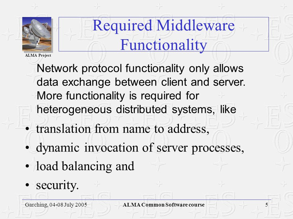 ALMA Project 5Garching, 04-08 July 2005ALMA Common Software course Required Middleware Functionality translation from name to address, dynamic invocation of server processes, load balancing and security.