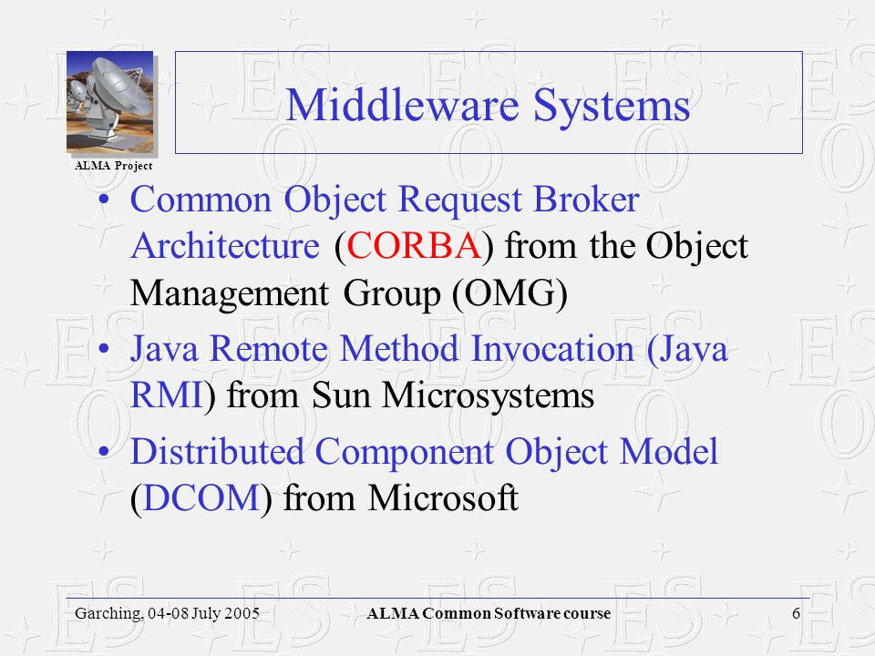 ALMA Project 6Garching, 04-08 July 2005ALMA Common Software course Middleware Systems Common Object Request Broker Architecture (CORBA) from the Object Management Group (OMG) Java Remote Method Invocation (Java RMI) from Sun Microsystems Distributed Component Object Model (DCOM) from Microsoft