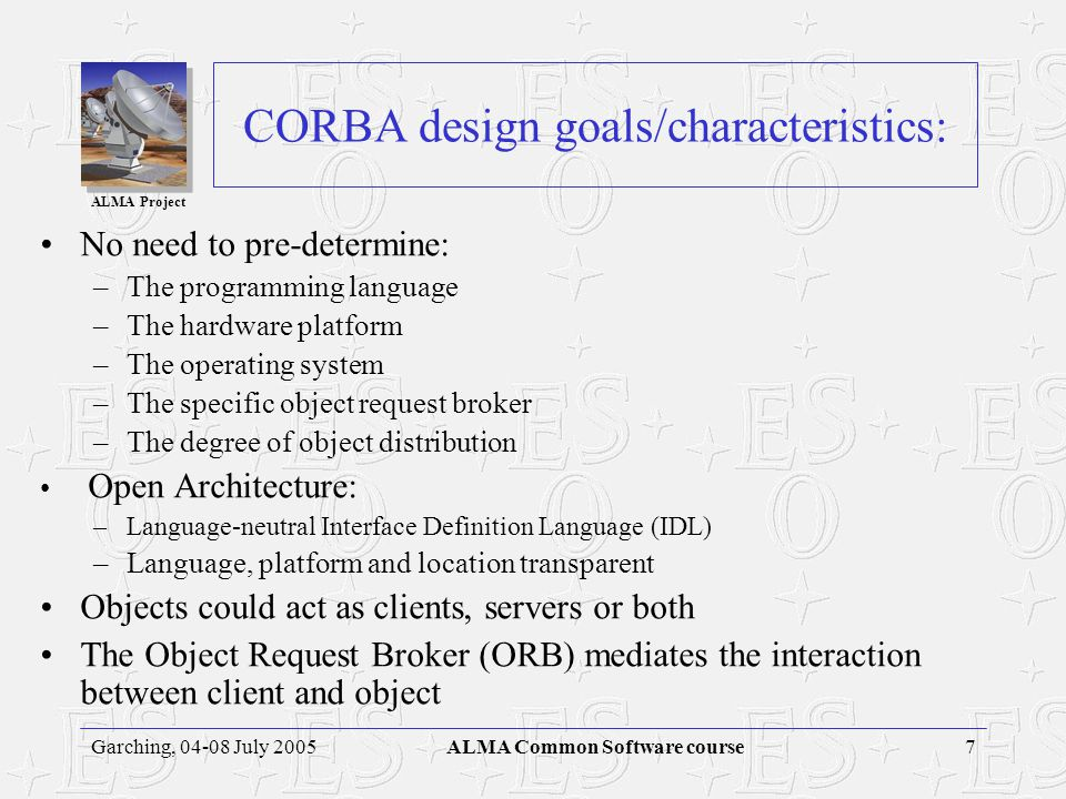 ALMA Project 6Garching, 04-08 July 2005ALMA Common Software course Middleware Systems Common Object Request Broker Architecture (CORBA) from the Objec