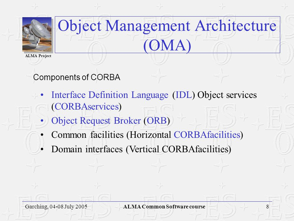 ALMA Project 7Garching, 04-08 July 2005ALMA Common Software course CORBA design goals/characteristics: No need to pre-determine: –The programming lang