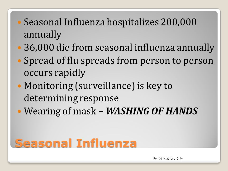 Seasonal Influenza Seasonal Influenza hospitalizes 200,000 annually 36,000 die from seasonal influenza annually Spread of flu spreads from person to person occurs rapidly Monitoring (surveillance) is key to determining response Wearing of mask – WASHING OF HANDS For Official Use Only