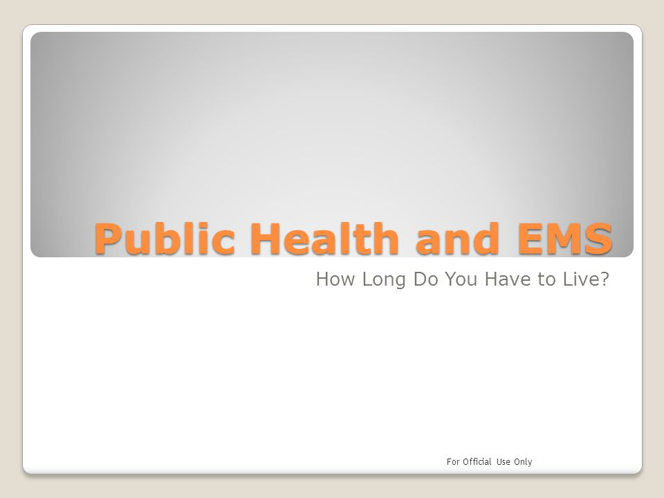 Public Health and EMS How Long Do You Have to Live? For Official Use Only