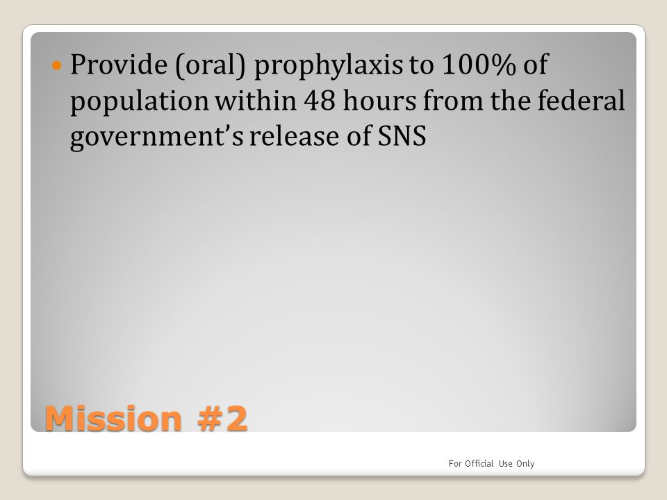 Mission #2 Provide (oral) prophylaxis to 100% of population within 48 hours from the federal government's release of SNS For Official Use Only