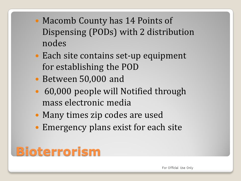 Bioterrorism Macomb County has 14 Points of Dispensing (PODs) with 2 distribution nodes Each site contains set-up equipment for establishing the POD B