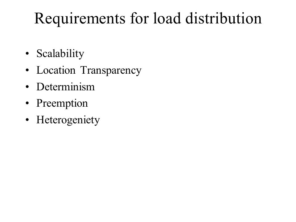 Requirements for load distribution Scalability Location Transparency Determinism Preemption Heterogeniety