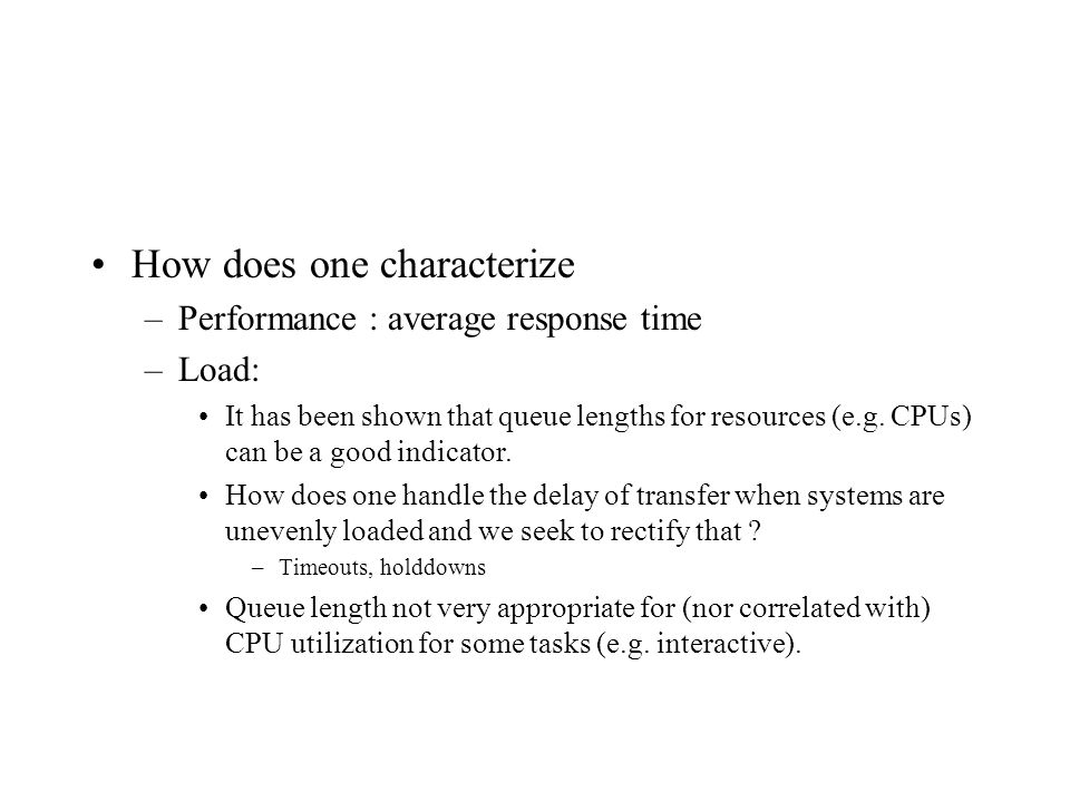 How does one characterize –Performance : average response time –Load: It has been shown that queue lengths for resources (e.g.