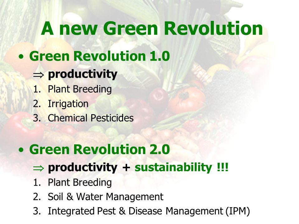 A new Green Revolution Green Revolution 1.0  productivity 1.Plant Breeding 2.Irrigation 3.Chemical Pesticides Green Revolution 2.0  productivity + s