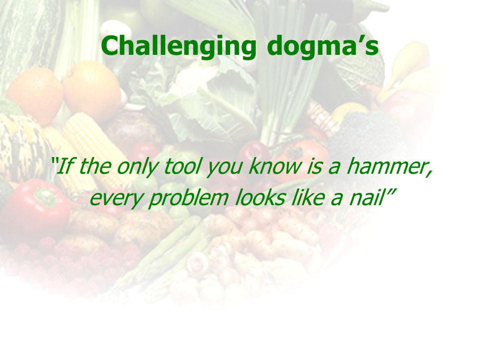 """Challenging dogma's """"If the only tool you know is a hammer, every problem looks like a nail"""""""