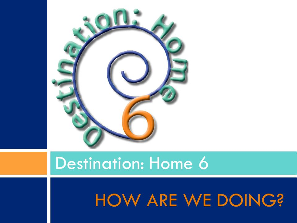 HOW ARE WE DOING Destination: Home 6