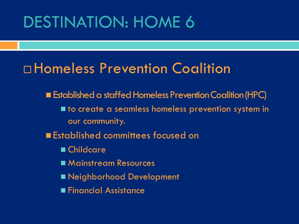 DESTINATION: HOME 6  Homeless Prevention Coalition Established a staffed Homeless Prevention Coalition (HPC) to create a seamless homeless prevention system in our community.