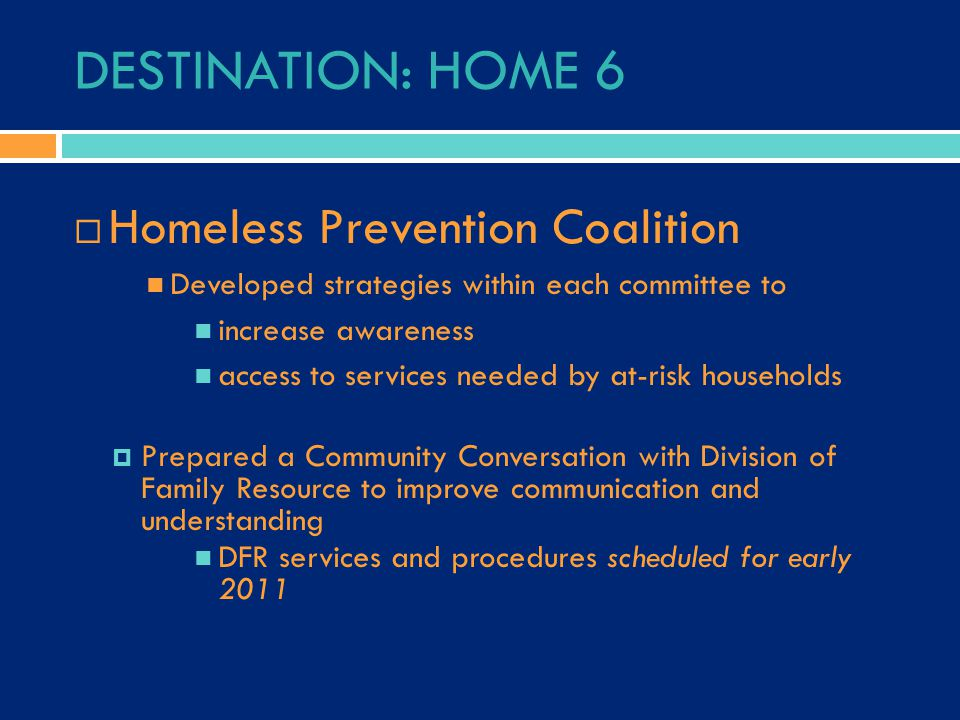 DESTINATION: HOME 6  Homeless Prevention Coalition Developed strategies within each committee to increase awareness access to services needed by at-r