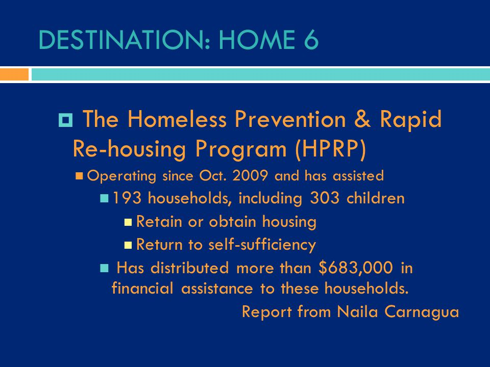 DESTINATION: HOME 6  The Homeless Prevention & Rapid Re-housing Program (HPRP) Operating since Oct. 2009 and has assisted 193 households, including 3