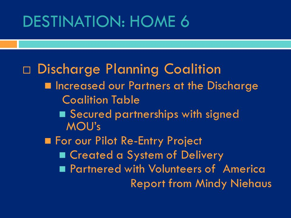 DESTINATION: HOME 6  Discharge Planning Coalition Increased our Partners at the Discharge Coalition Table Secured partnerships with signed MOU's For