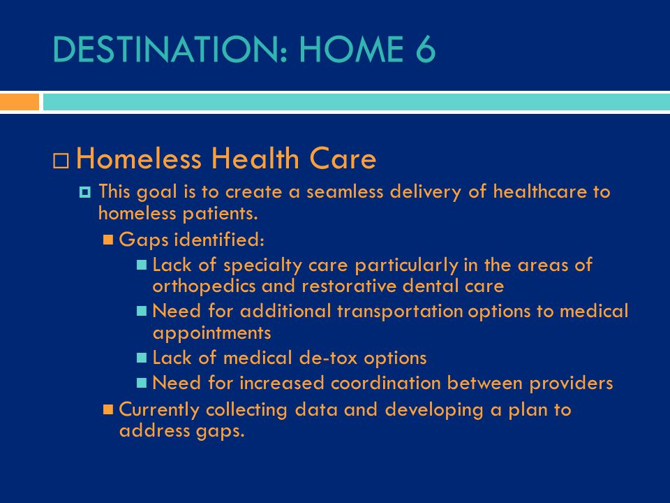 DESTINATION: HOME 6  Homeless Health Care  This goal is to create a seamless delivery of healthcare to homeless patients. Gaps identified: Lack of s
