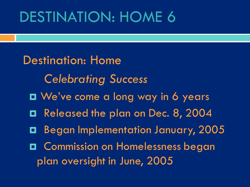 DESTINATION: HOME 6 Destination: Home Celebrating Success  We've come a long way in 6 years  Released the plan on Dec.