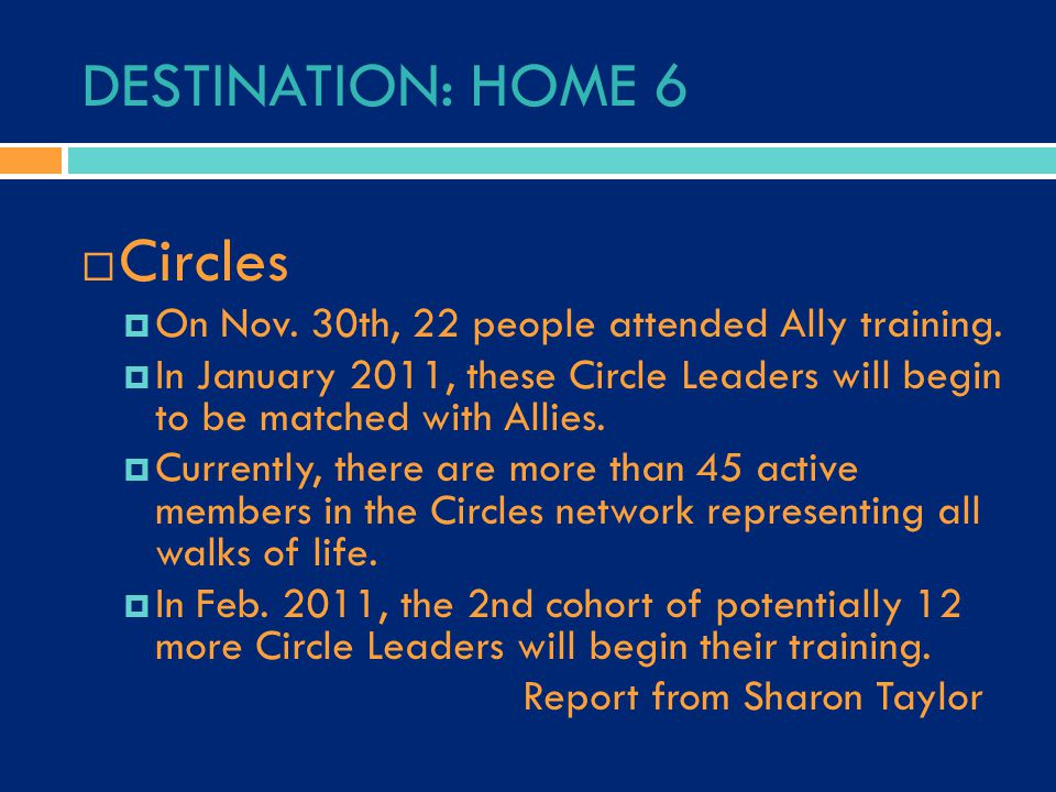 DESTINATION: HOME 6  Circles  On Nov. 30th, 22 people attended Ally training.  In January 2011, these Circle Leaders will begin to be matched with