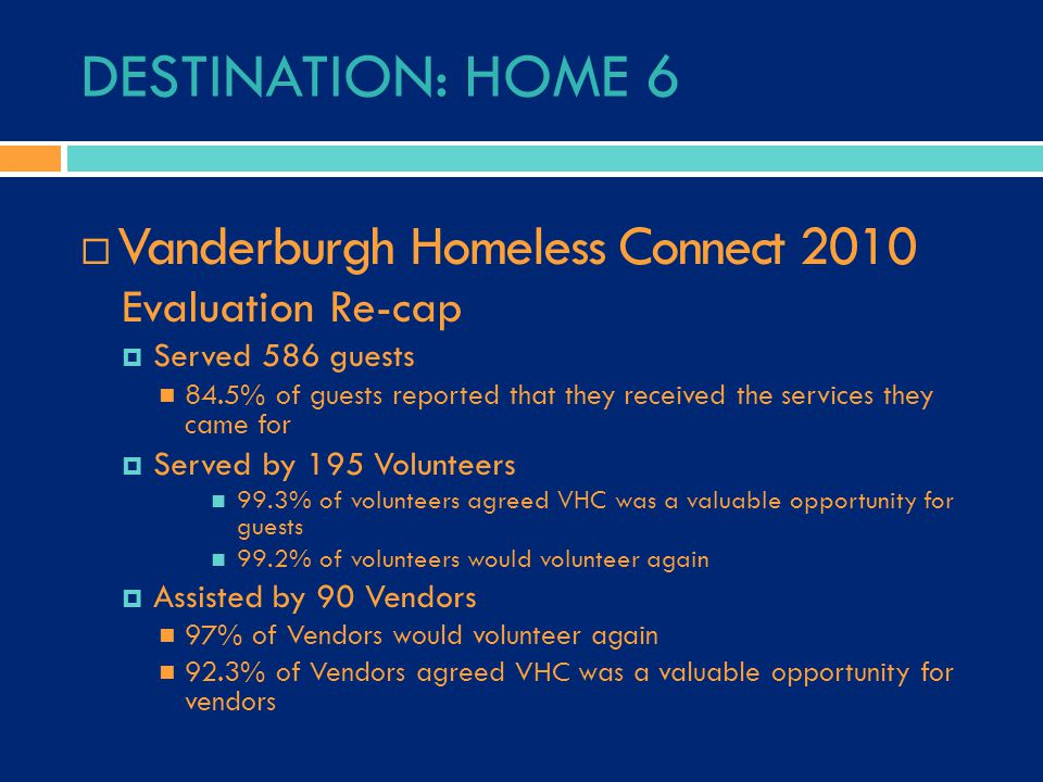 DESTINATION: HOME 6  Vanderburgh Homeless Connect 2010 Evaluation Re-cap  Served 586 guests 84.5% of guests reported that they received the services