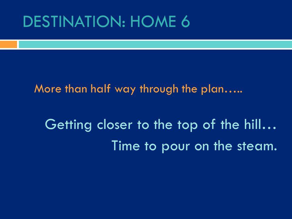 DESTINATION: HOME 6 More than half way through the plan…..