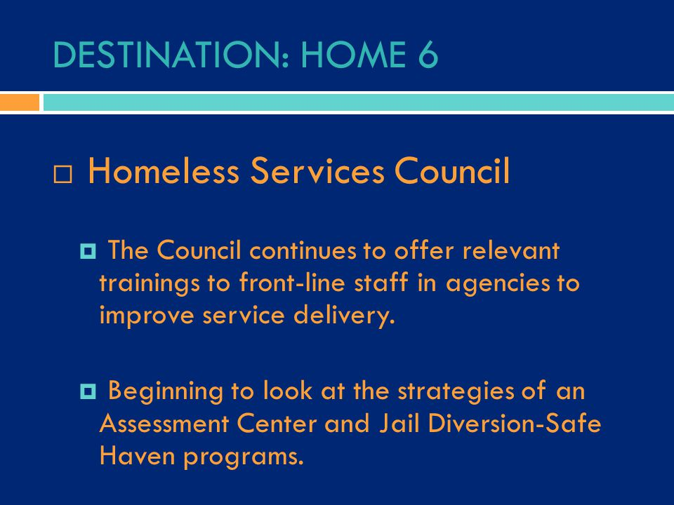 DESTINATION: HOME 6  Homeless Services Council  The Council continues to offer relevant trainings to front-line staff in agencies to improve service