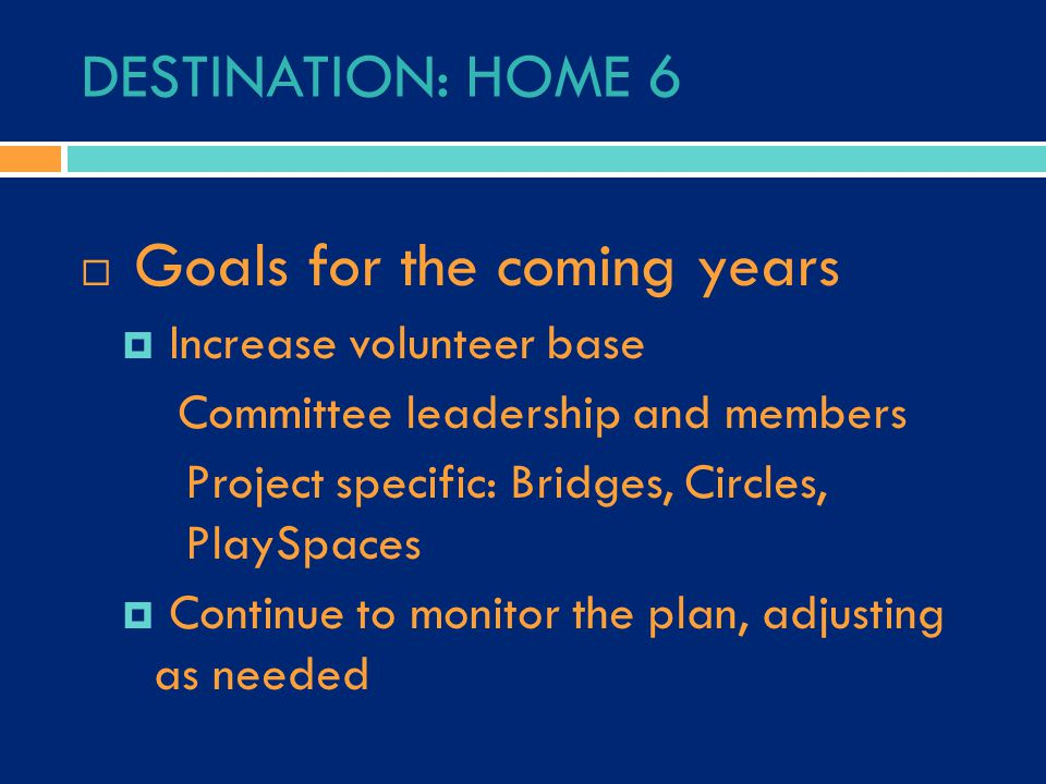 DESTINATION: HOME 6  Goals for the coming years  Increase volunteer base Committee leadership and members Project specific: Bridges, Circles, PlaySpaces  Continue to monitor the plan, adjusting as needed
