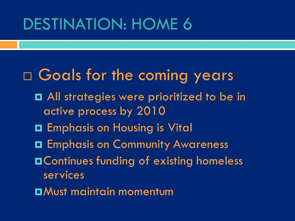 DESTINATION: HOME 6  Goals for the coming years  All strategies were prioritized to be in active process by 2010  Emphasis on Housing is Vital  Em