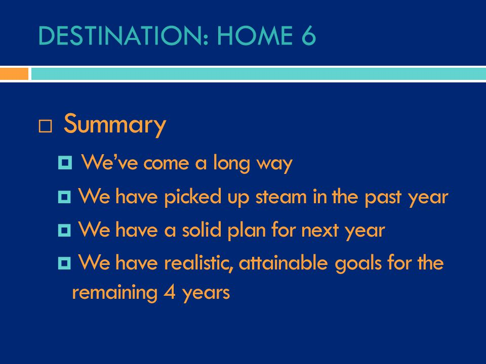 DESTINATION: HOME 6  Summary  We've come a long way  We have picked up steam in the past year  We have a solid plan for next year  We have realistic, attainable goals for the remaining 4 years