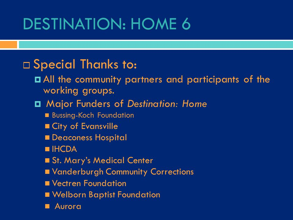 DESTINATION: HOME 6  Special Thanks to:  All the community partners and participants of the working groups.  Major Funders of Destination: Home Bus
