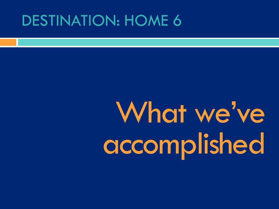 DESTINATION: HOME 6 What we've accomplished