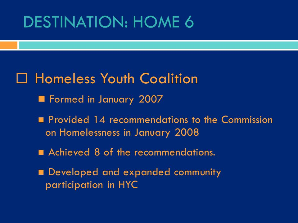 DESTINATION: HOME 6  Homeless Youth Coalition Formed in January 2007 Provided 14 recommendations to the Commission on Homelessness in January 2008 Achieved 8 of the recommendations.