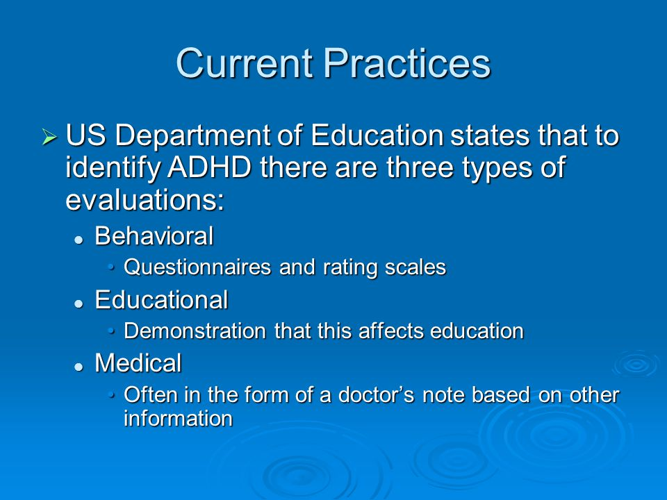 Current Practices  US Department of Education states that to identify ADHD there are three types of evaluations: Behavioral Behavioral Questionnaires and rating scalesQuestionnaires and rating scales Educational Educational Demonstration that this affects educationDemonstration that this affects education Medical Medical Often in the form of a doctor's note based on other informationOften in the form of a doctor's note based on other information