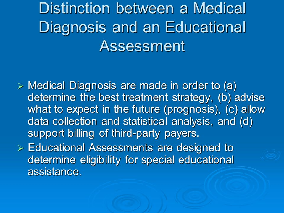 Distinction between a Medical Diagnosis and an Educational Assessment  Medical Diagnosis are made in order to (a) determine the best treatment strategy, (b) advise what to expect in the future (prognosis), (c) allow data collection and statistical analysis, and (d) support billing of third-party payers.