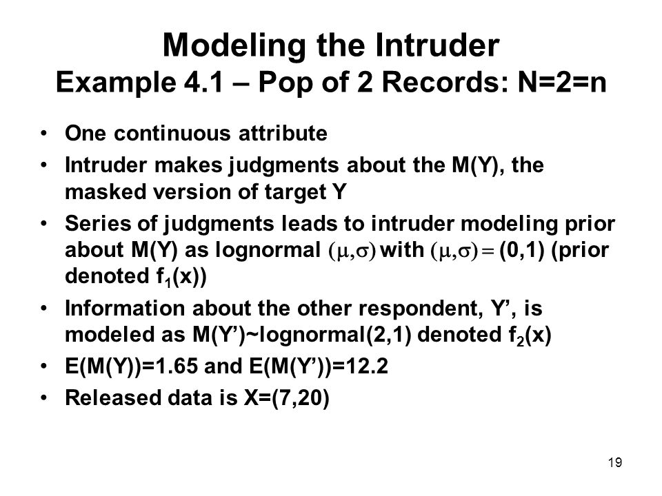 19 Modeling the Intruder Example 4.1 – Pop of 2 Records: N=2=n One continuous attribute Intruder makes judgments about the M(Y), the masked version of target Y Series of judgments leads to intruder modeling prior about M(Y) as lognormal  with  (0,1) (prior denoted f 1 (x)) Information about the other respondent, Y', is modeled as M(Y')~lognormal(2,1) denoted f 2 (x) E(M(Y))=1.65 and E(M(Y'))=12.2 Released data is X=(7,20)