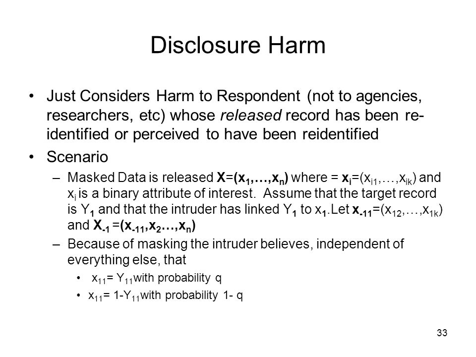 33 Disclosure Harm Just Considers Harm to Respondent (not to agencies, researchers, etc) whose released record has been re- identified or perceived to have been reidentified Scenario –Masked Data is released X=(x 1,…,x n ) where = x i =(x i1,…,x ik ) and x i is a binary attribute of interest.