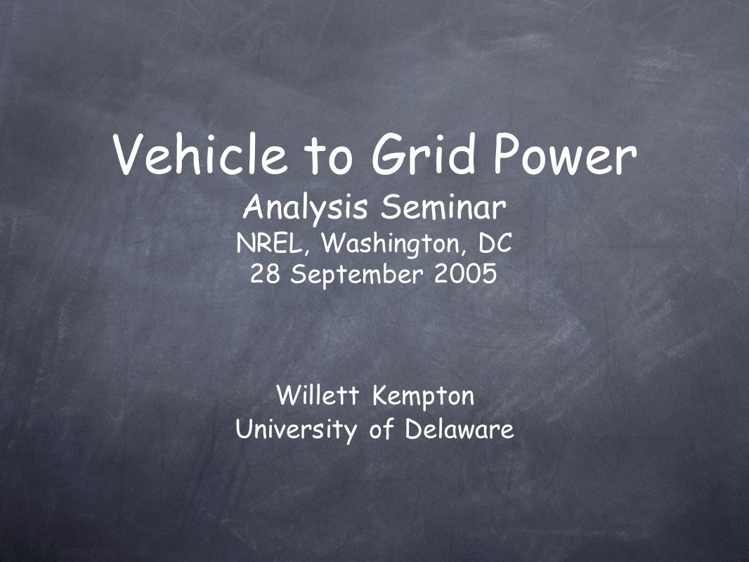 Vehicle to Grid Power Analysis Seminar NREL, Washington, DC 28 September 2005 Willett Kempton University of Delaware