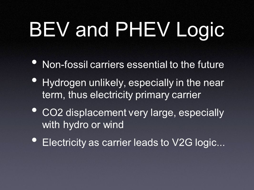 BEV and PHEV Logic Non-fossil carriers essential to the future Hydrogen unlikely, especially in the near term, thus electricity primary carrier CO2 displacement very large, especially with hydro or wind Electricity as carrier leads to V2G logic...